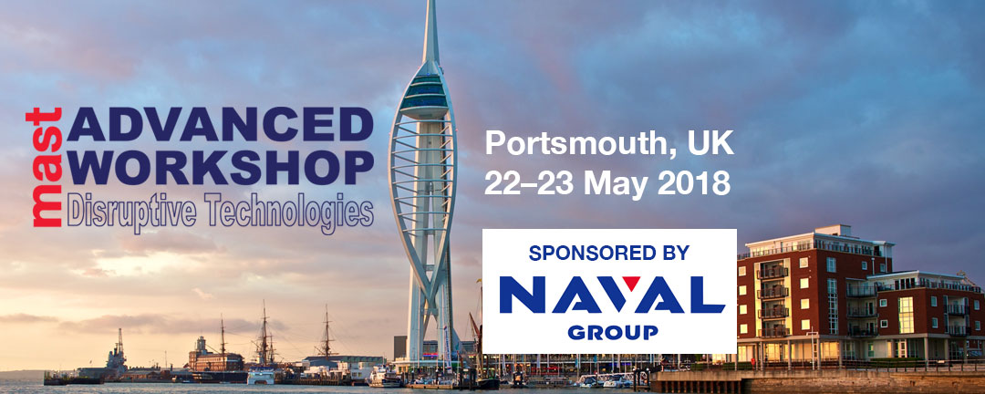 MAST Advanced Workshop – Disruptive Technologies – Portsmouth, UK, 22–23 May 2018, Sponsored by Naval Group
